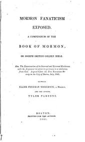 Mormon Fanaticism Exposed: A Compendium of the Book of Mormon, Or Joseph Smith's Golden Bible : Also, the Examination of Its Internal and External Evidences with the Argument to Refute Its Pretences to a Revelation from God, Argued ... Between Freeman Nickerson, a Mormon, and the Author, Tyler Parsons