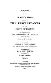 History of the persecutions endured by the Protestants of the South of France, and more especially of the department of the Gard, during the years 1814, 1815, 1816, &c. including a defence of their conduct, from the revolution to the present period: Volume 2