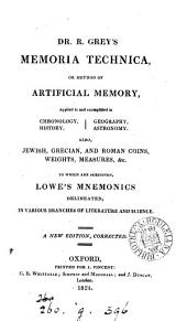 Memoria technica: or, A new method of artificial memory [by R. Grey.]. To which are subjoined Lowe's Mnemonics delineated