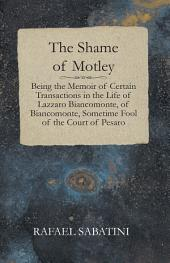 The Shame Of Motley – Being The Memoir Of Certain Transactions In The Life Of Lazzaro Biancomonte, Of Biancomonte, Sometime Fool Of The Court Of Pesaro.