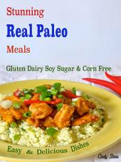 Stunning Real Paleo Meals: Gluten Dairy Soy Sugar & Corn Free Easy & Delicious Dishes