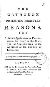 The Orthodox Dissenting-minister's Reasons: For a Farther Application to Parliament, for Relief in the Matter of Subscription to the Articles of the Church of England. ...