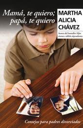 Mamá, te quiero; papá, te quiero: Consejos para padres divorciados