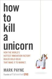 How to Kill a Unicorn: How the World's Hottest Innovation Factory Builds Bold Ideas That Make It toMarket