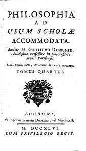 Philosophia ad usum scholae accommodata, autore M. Guillelmo Dagoumer,...