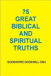75 Great Biblical and Spiritual Truths: As Inspired By the Holy Ghost