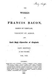 The Works of Francis Bacon, Baron of Verulam, Viscount St. Alban and Lord High Chancellor of England: Volume 8