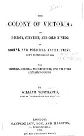The Colony of Victoria: Its History, Commerce, and Gold Mining; Its Social and Political Institutions; Down to the End of 1863. With Remarks, Incidental and Comparative, Upon the Other Australian Colonies