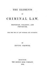 The Elements of Criminal Law: Principles, Pleading, and Procedure, for the Use of Law Schools and Students