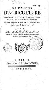 Eléments d'agriculture, fondés sur les faits et les raisonnements, à l'usage du peuple de la campagne, qui ont remporté le prix de la Société économique de Berne en 1774