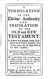 A Vindication of the Divine Authority and Inspiration of the Old and New Testament: In Answer to a Treatise Lately Translated Out of French, Entituled, Five Letters Concerning the Inspiration of the Holy Scriptures ...