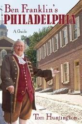 Ben Franklin's Philadelphia: A Guide