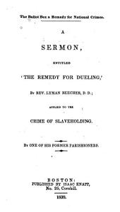 """The Ballot Box a Remedy for National Crimes: A Sermon Entitled """"The Remedy for Dueling,"""" by Rev. Lyman Beecher, D. D., Applied to the Crime of Slaveholding"""