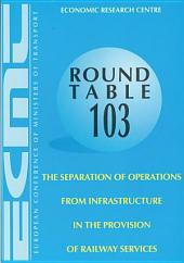 ECMT Round Tables The Separation of Operations from Infrastructure in the Provision of Railway Services Report of the One-Hundred and Third Table on Transport Economics Held in Paris on 13-14 June 1996: Report of the One-Hundred and Third Table on Transport Economics Held in Paris on 13-14 June 1996