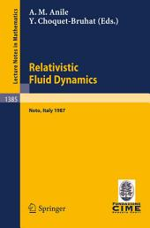 Relativistic Fluid Dynamics: Lectures given at the 1st 1987 Session of the Centro Internazionale Matematico Estivo (C.I.M.E.) held at Noto, Italy, May 25-June 3, 1987