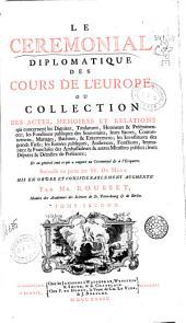 Le Ceremonial diplomatique des cours de l' Europe , ou Collection des actes , memoires et relations qui concernent les dignitez, titulatures, ... des souverains, ...