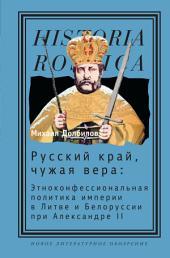 Русский край, чужая вера: Этноконфессиональная политика империи в Литве и Белоруссии при Александре II