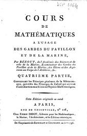 Cours de mathematiques, a l'usage des gardes du pavillon et de la marine; par Bezout, de l'Academie des Sciences ... Premier [-suite de la quatrieme] partie: 4: Quatrieme partie, contenant les principes generaux de la mechanique, precedes des principes de calcul qui servent d'introduction aux sciences physico-mathematiques