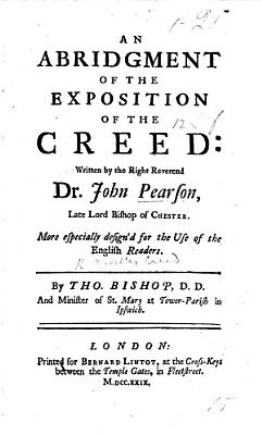 An Abridgment of the Exposition of the Creed  written by the Right Reverend Dr  John Pearson     By Tho  Bishop