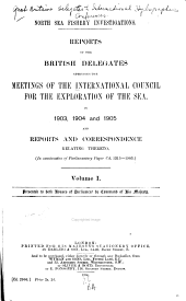 Reports of the British Delegates Attending the Meetings of the International Council for the Exploration of the Sea in 1903, 1904 and 1905 and Reports and Correspondence Relating Thereto