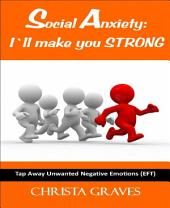 Social Anxiety: I´ll make you STRONG: Tap away unwanted negative emotions with EFT