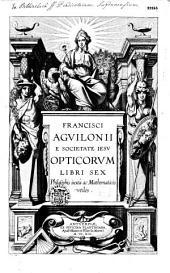 Francisci Aguilonii e societate Iesu Opticorum libri sex philosophis iuxtà ac mathematicis vtiles