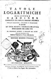 Tavole logaritmiche del signor Gardiner corrette da molti errori occorsi nelle edizioni inglese e francese e corredate di una nuova teorico-pratica spiegazione dei loro usi da Stanislao Canovai e Gaetano Del-Ricco ...