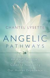 Angelic Pathways: An Angel Medium's Guide to Navigating Our Human Experience