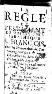 La règle et testament de nostre père Séraphique S. François avec les déclarations des souverains pontifes: & autres explications des Pères de l'Ordre sur ladite Règle. Le tout de nouveau exactement corrigé sur l'original