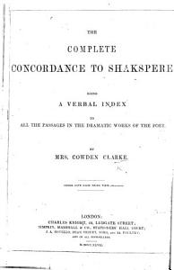 The Complete Concordance to Shakespere  being a verbal index to all the passages in the dramatic works of the poet Book