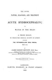 The Causes, Nature, Diagnosis, and Treatment of Acute Hydrocephalus: Or, Water in the Head. A Prize Essay, to which the Medical Society of London Awarded the Fothergillian Gold Medal for 1842