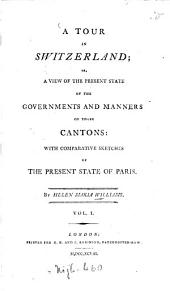 A tour in Switzerland; or, A view of the present state of the gavernments and manners of those cantons: with comparitive sketches of the present state of Paris, Volume 1