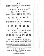 An Introductory Discourse by J. Angus; Mr. Fell's Confession of Faith; a Charge by T. Davidson; and a sermon by T. Towle, B.D., all delivered at the ordination of ... John Fell in Thaxted, etc