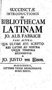 Succinctæ introductionis in Bibliothecam Latinam Jo. Alb. Fabricii, pars altera