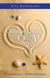 Christian Dating: The Q & A Book: 250 DATING QUESTIONS ~ 250 BIBLE-BASED ANSWERS