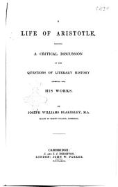 A Life of Aristotele, Including a Critical Discussion of Some Questions of Literary History Connected with His Works by Joseph Williams Blakesley, M.A., Fellow of Trinity College, Cambridge