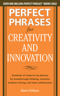 Perfect Phrases for Creativity and Innovation  Hundreds of Ready to Use Phrases for Break Through Thinking  Problem Solving  and Inspiring Team Collaboration