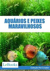 Aquários e peixes maravilhosos- Como cuidar de aquários e escolher as melhores espécies de peixes