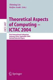 Theoretical Aspects of Computing - ICTAC 2004: First International Colloquium Guiyand, China, September 20-24, 2004, Revised Selected Papers