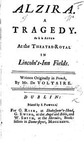 Alzira. A tragedy. As it is acted at the Theatre-Royal in Lincoln's-Inn Fields. In verse, translated by Aaron Hill