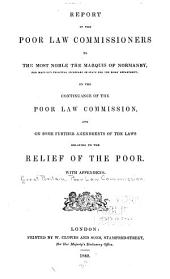 Report of the Poor Law Commissioners to the Most Noble the Marquis of Normanby: Her Majesty's Principal Secretary of State for the Home Department, on the Continuance of the Poor Law Commission, and on Some Further Amendments of the Laws Relating to the Relief of the Poor. With Appendices