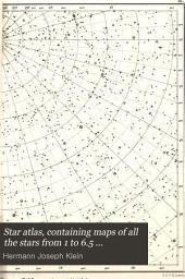 Star Atlas, Containing Maps of All the Stars from 1 to 6.5 Magnitude Between the North Pole and 340 South Declination, and of All Nebulae and Star Clusters in the Same Region which are Visible in Telescopes of Moderate Powers ...