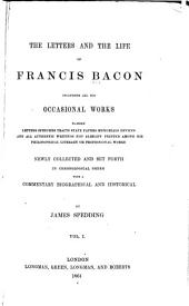 The Letters and Life of Francis Bacon: Including All His Occasional Works Namely Letters Speeches Tracts State Papers Memorials Devices and All Authentic Writings Not Already Printed Among His Philosophical Literary Or Professional Works. Newly Collected and Set Forth in Chronological Order with a Commentary Biographical and Historical, Volume 1