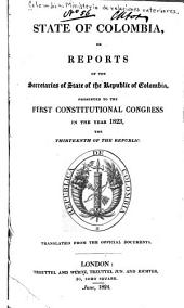 State of Colombia: Or, Reports of the Secretaries of State of the Republic of Colombia, Presented to the First Constitutional Congress in the Year 1823, the Thirteenth of the Republic