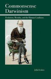 Commonsense Darwinism: Evolution, Morality, and the Human Condition