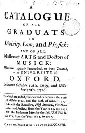 A Catalogue of All Graduats in Divinity, Law, and Physick: and of All Masters of Arts and Doctors of Musick: who Have Regularly Proceeded, Or Been Created, in the University of Oxford, Between October 10th. 1659, and October 10th. 1726: To which are Added, the Proceeders Between the 10th. of October 1726, and the 10th of October 1727: Likewise the Chancellors, High-stewards, Vice-chancellors and Proctors, from the Year 1659, to 1727: Also the Parliament Men for the Said University, from the Year 1603, to 1727