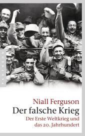 Der falsche Krieg: Der Erste Weltkrieg und das 20. Jahrhundert