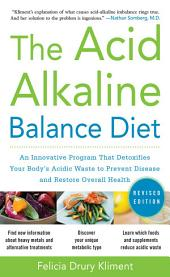 The Acid Alkaline Balance Diet, Second Edition: An Innovative Program that Detoxifies Your Body's Acidic Waste to Prevent Disease and Restore Overall Health: Edition 2