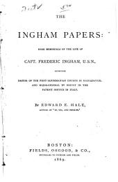The Ingham Papers: Some Memorials of the Life of Capt. Frederic Ingham, U.S.N., Sometime Pastor of the First Sandemanian Church in Naguadavick, and Major General by Brevet in the Patriot Service in Italy