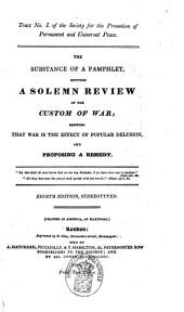 The Substance of a Pamphlet Entitled A Solemn Review of the Custom of War: Showing that War is the Effect of Popular Delusion, and Proposing a Remedy
